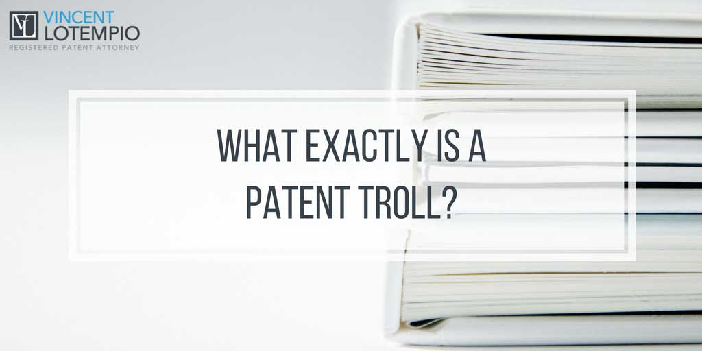 What Exactly is a Patent Troll? What Should You Do if You Come Across One..