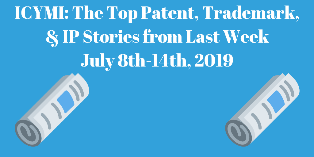 Top Patent, Trademark, and IP Stories from Last Week (7/8-7/14/19)